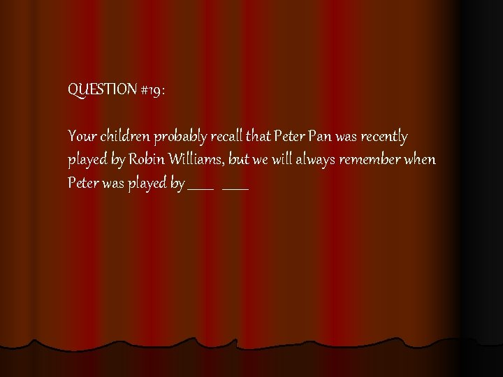 QUESTION #19: Your children probably recall that Peter Pan was recently played by Robin