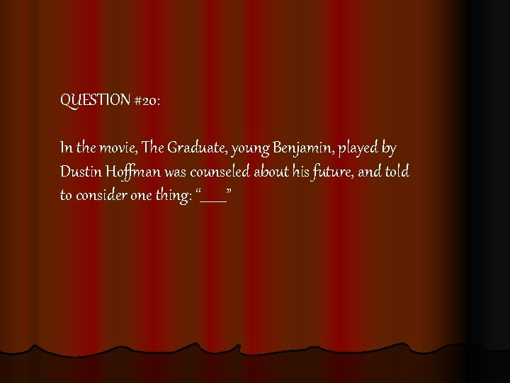 QUESTION #20: In the movie, The Graduate, young Benjamin, played by Dustin Hoffman was