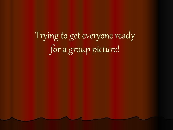 Trying to get everyone ready for a group picture!