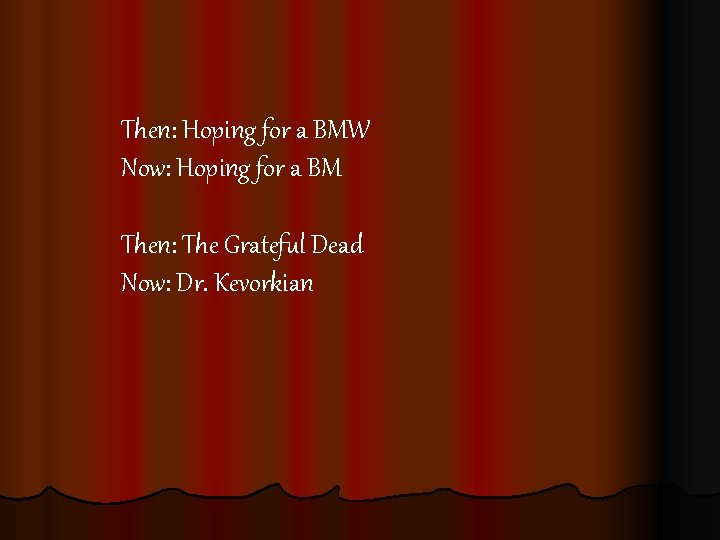 Then: Hoping for a BMW Now: Hoping for a BM Then: The Grateful Dead