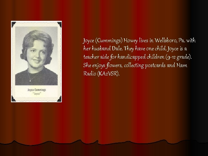 Joyce (Cummings) Howey lives in Wellsboro, Pa. with her husband Dale. They have one