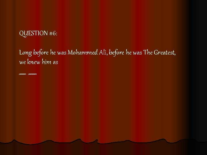 QUESTION #6: Long before he was Mohammed Ali, before he was The Greatest, we
