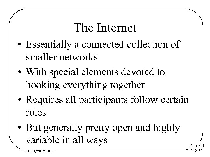 The Internet • Essentially a connected collection of smaller networks • With special elements