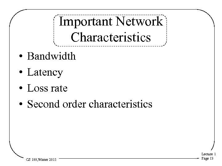 Important Network Characteristics • • Bandwidth Latency Loss rate Second order characteristics CS 188,