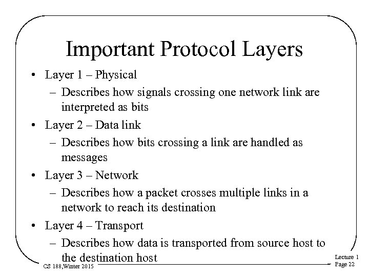 Important Protocol Layers • Layer 1 – Physical – Describes how signals crossing one