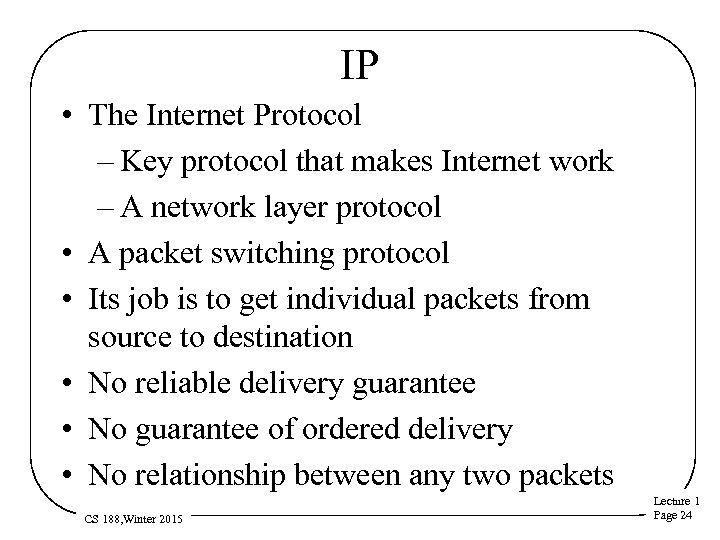 IP • The Internet Protocol – Key protocol that makes Internet work – A