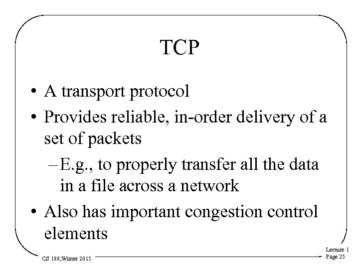 TCP • A transport protocol • Provides reliable, in-order delivery of a set of