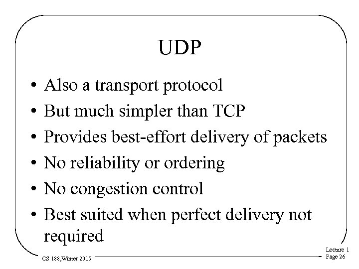 UDP • • • Also a transport protocol But much simpler than TCP Provides