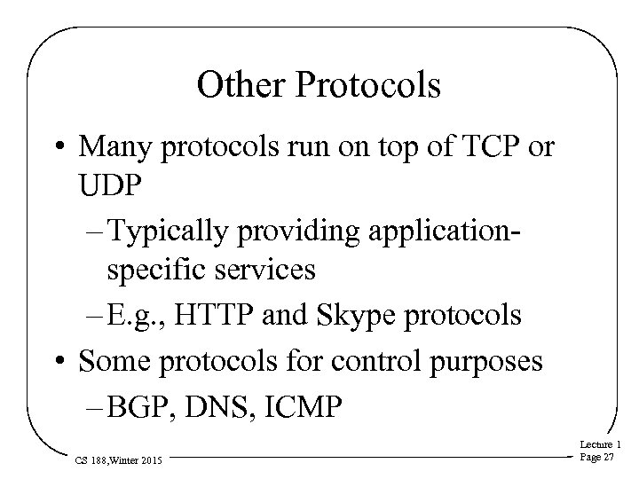 Other Protocols • Many protocols run on top of TCP or UDP – Typically