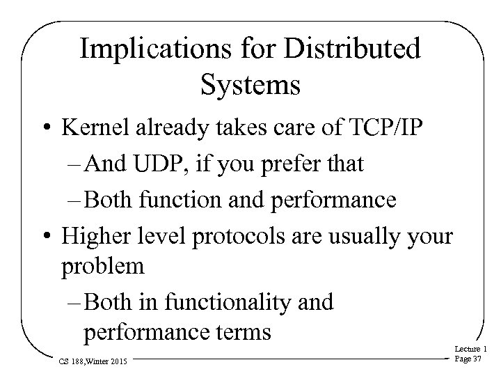 Implications for Distributed Systems • Kernel already takes care of TCP/IP – And UDP,