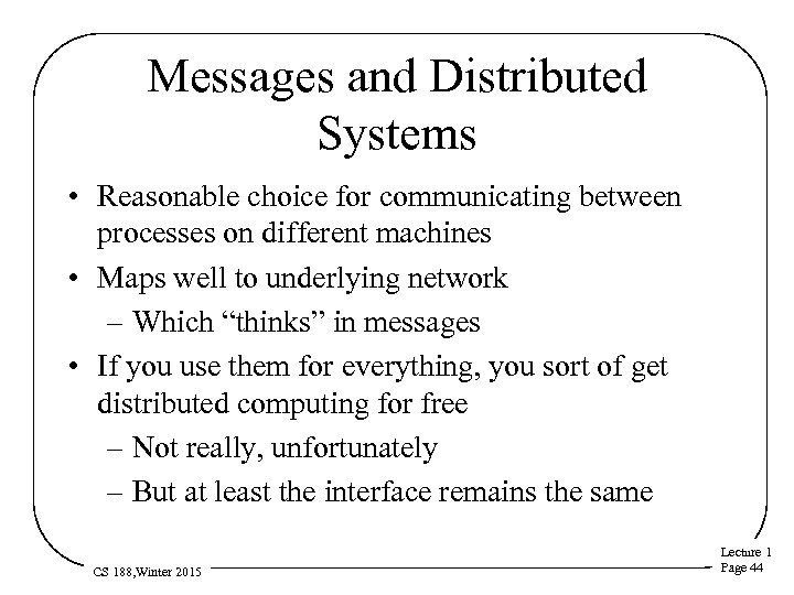 Messages and Distributed Systems • Reasonable choice for communicating between processes on different machines