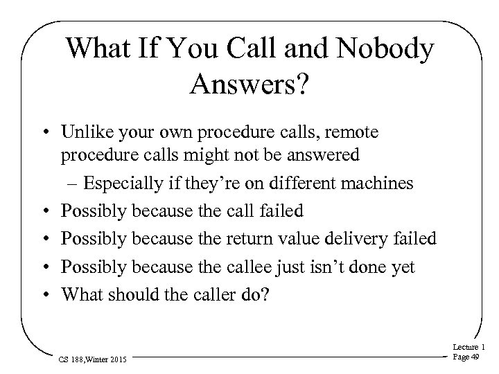 What If You Call and Nobody Answers? • Unlike your own procedure calls, remote