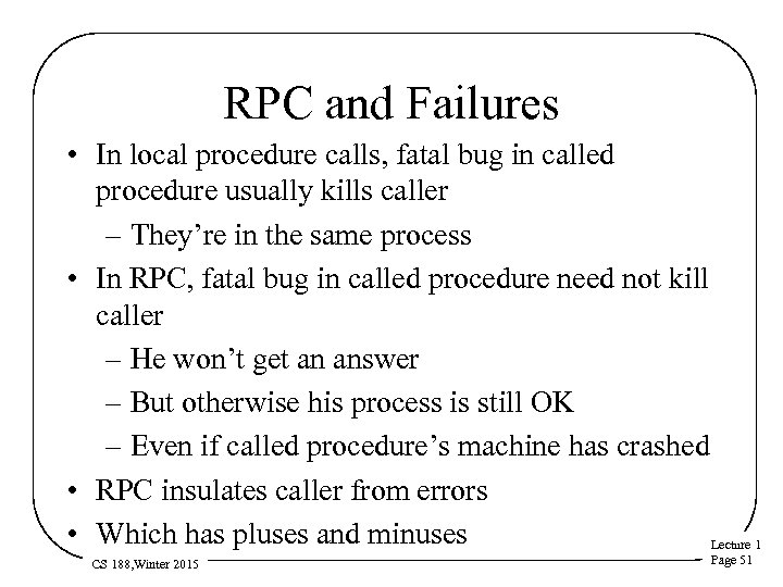 RPC and Failures • In local procedure calls, fatal bug in called procedure usually