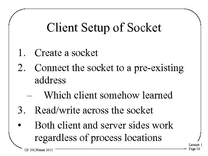 Client Setup of Socket 1. Create a socket 2. Connect the socket to a