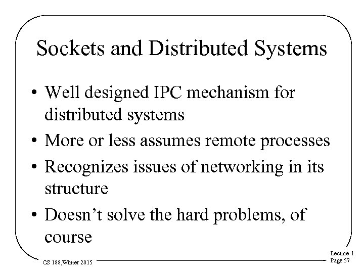 Sockets and Distributed Systems • Well designed IPC mechanism for distributed systems • More
