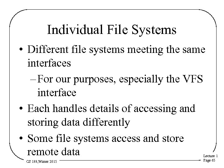 Individual File Systems • Different file systems meeting the same interfaces – For our