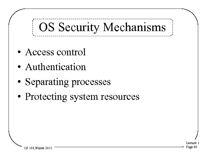 OS Security Mechanisms • • Access control Authentication Separating processes Protecting system resources CS