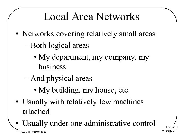 Local Area Networks • Networks covering relatively small areas – Both logical areas •
