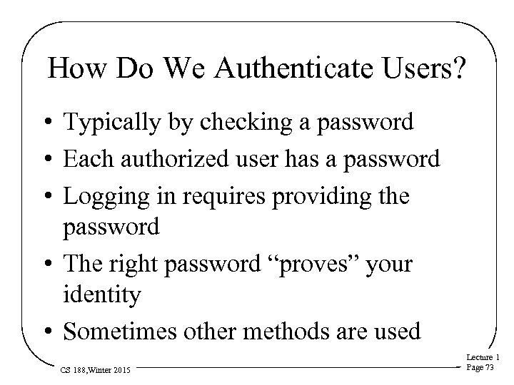 How Do We Authenticate Users? • Typically by checking a password • Each authorized