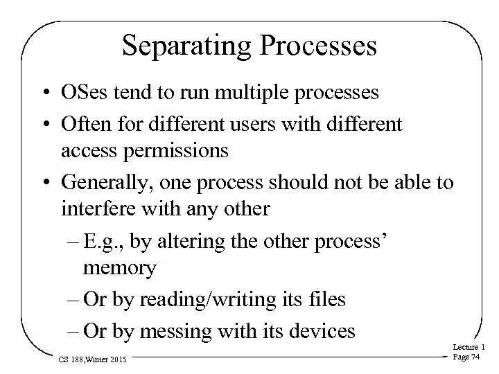 Separating Processes • OSes tend to run multiple processes • Often for different users