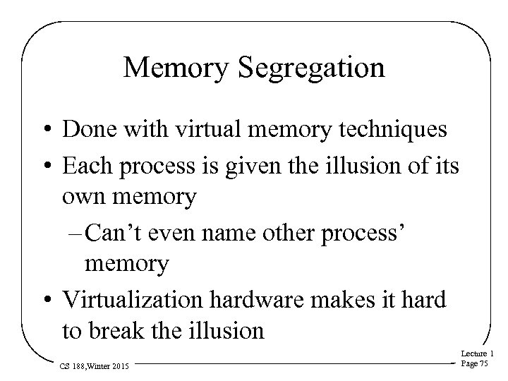 Memory Segregation • Done with virtual memory techniques • Each process is given the