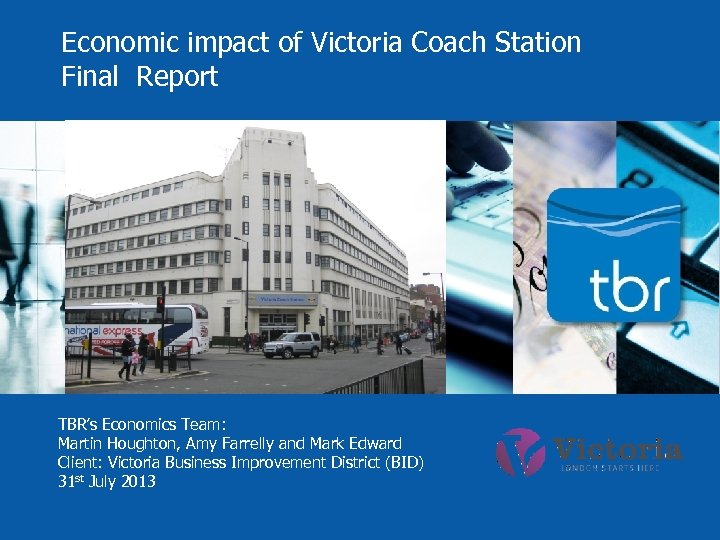 Economic impact of Victoria Coach Station Final Report TBR's Economics Team: Martin Houghton, Amy