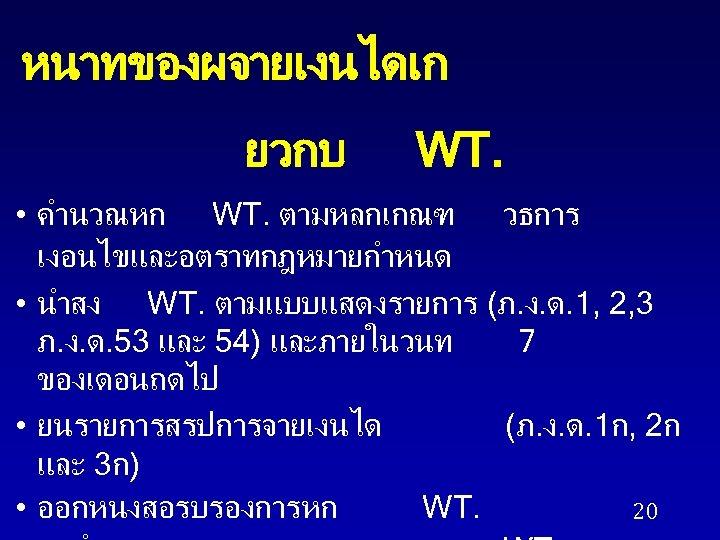 หนาทของผจายเงนไดเก ยวกบ WT. • คำนวณหก WT. ตามหลกเกณฑ วธการ เงอนไขและอตราทกฎหมายกำหนด • นำสง WT. ตามแบบแสดงรายการ (ภ.
