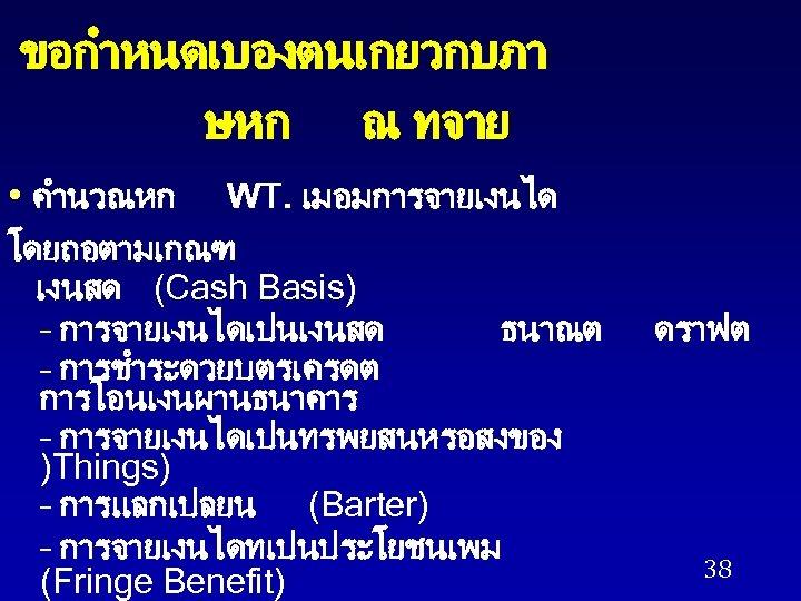 ขอกำหนดเบองตนเกยวกบภา ษหก ณ ทจาย • คำนวณหก WT. เมอมการจายเงนได โดยถอตามเกณฑ เงนสด (Cash Basis) – การจายเงนไดเปนเงนสด