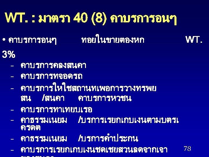 WT. : มาตรา 40 (8) คาบรการอนๆ • คาบรการอนๆ ทอยในขายตองหก 3% – คาบรการคลงสนคา – คาบรการทจอดรถ