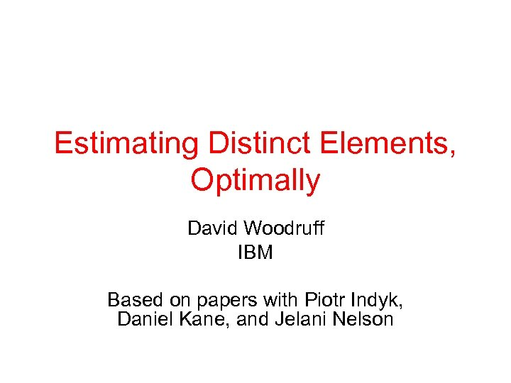 Estimating Distinct Elements, Optimally David Woodruff IBM Based on papers with Piotr Indyk, Daniel