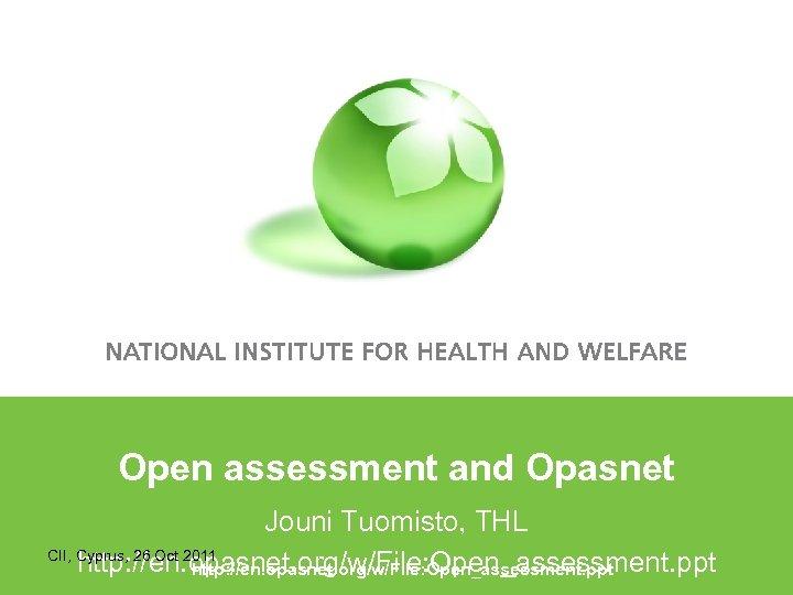 Open assessment and Opasnet Jouni Tuomisto, THL CII, Cyprus, 26 Oct 2011 http: //en.
