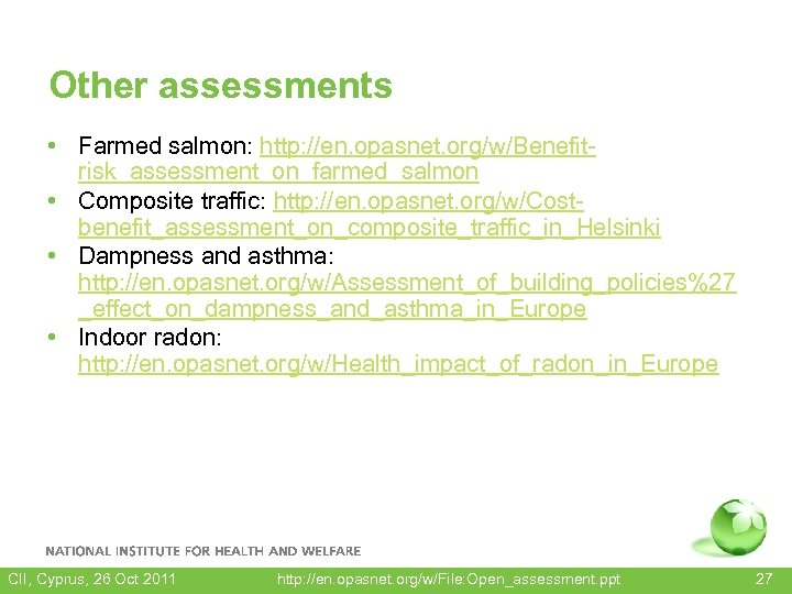 Other assessments • Farmed salmon: http: //en. opasnet. org/w/Benefitrisk_assessment_on_farmed_salmon • Composite traffic: http: //en.