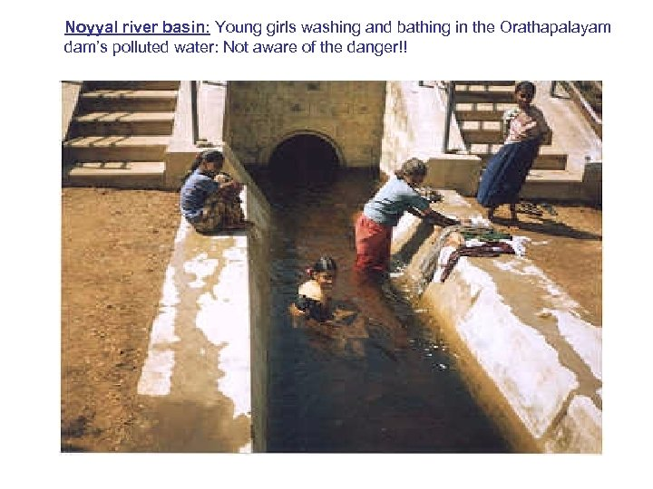 Noyyal river basin: Young girls washing and bathing in the Orathapalayam dam's polluted water: