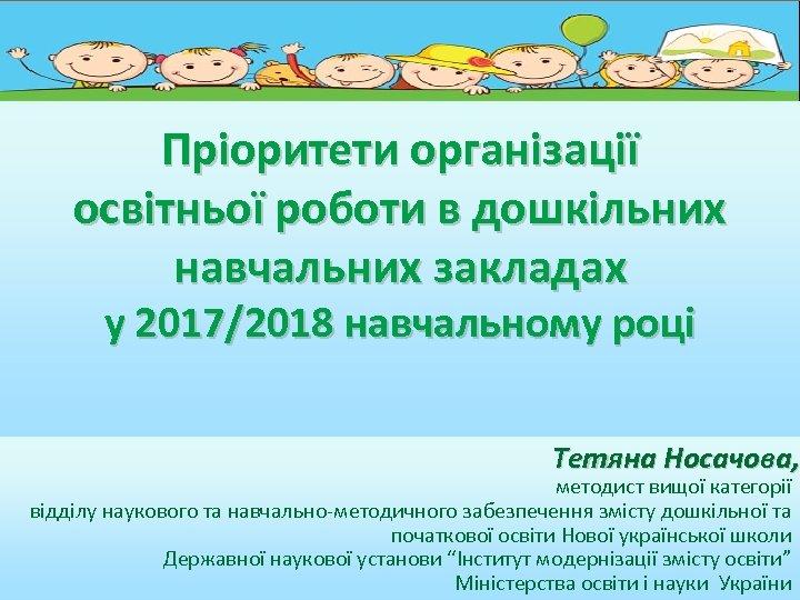 Пріоритети організації освітньої роботи в дошкільних навчальних закладах у 2017/2018 навчальному році Тетяна Носачова,