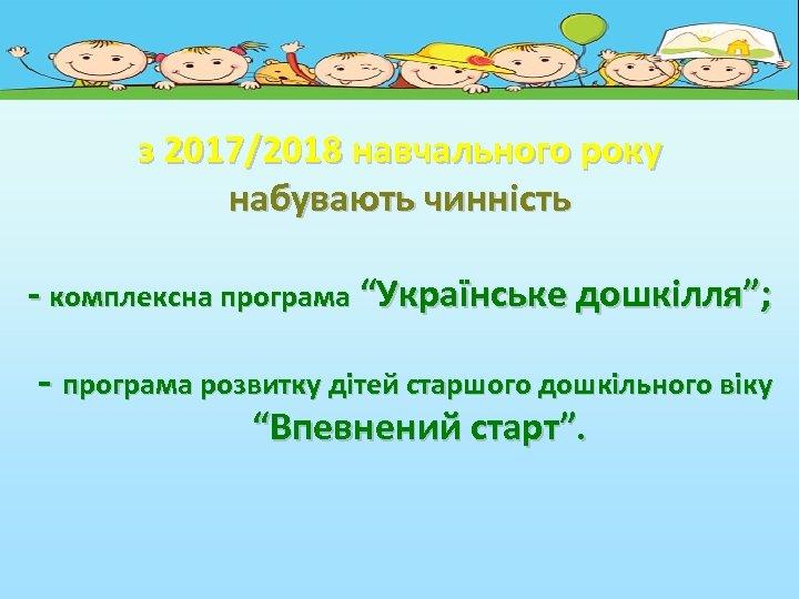 """з 2017/2018 навчального року набувають чинність - комплексна програма """"Українське дошкілля""""; - програма розвитку"""