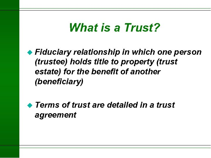What is a Trust? u Fiduciary relationship in which one person (trustee) holds title