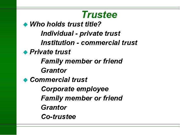 Trustee u Who holds trust title? Individual - private trust Institution - commercial trust