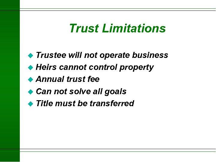 Trust Limitations u Trustee will not operate business u Heirs cannot control property u