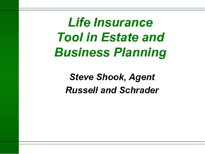 Life Insurance Tool in Estate and Business Planning Steve Shook, Agent Russell and Schrader