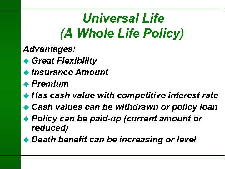 Universal Life (A Whole Life Policy) Advantages: u Great Flexibility u Insurance Amount u