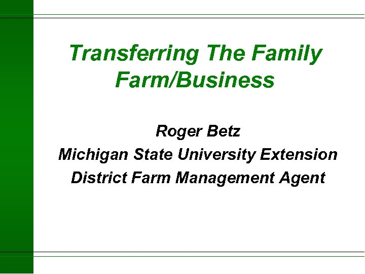 Transferring The Family Farm/Business Roger Betz Michigan State University Extension District Farm Management Agent