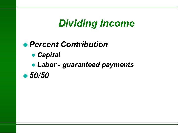 Dividing Income u Percent Contribution Capital l Labor - guaranteed payments l u 50/50