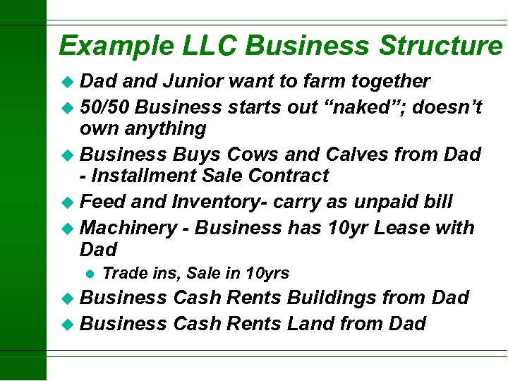Example LLC Business Structure u Dad and Junior want to farm together u 50/50