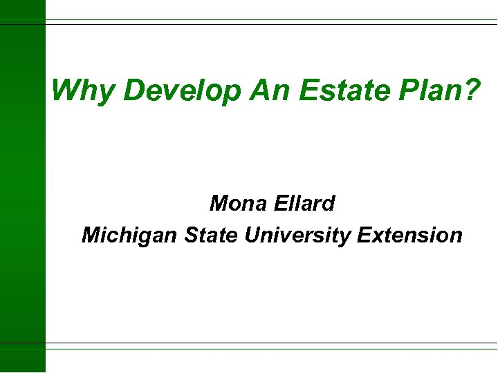 Why Develop An Estate Plan? Mona Ellard Michigan State University Extension