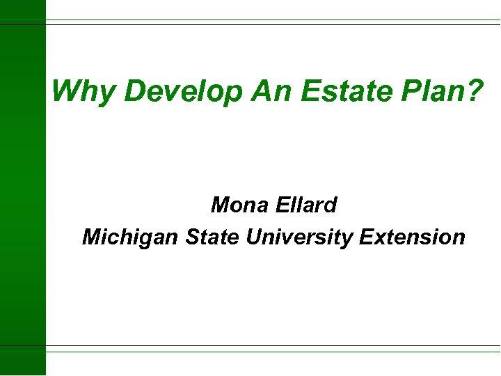 Why Develop An Estate Plan? Mona Ellard Michigan State University Extension