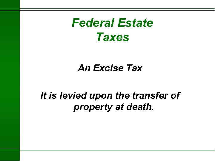 Federal Estate Taxes An Excise Tax It is levied upon the transfer of property