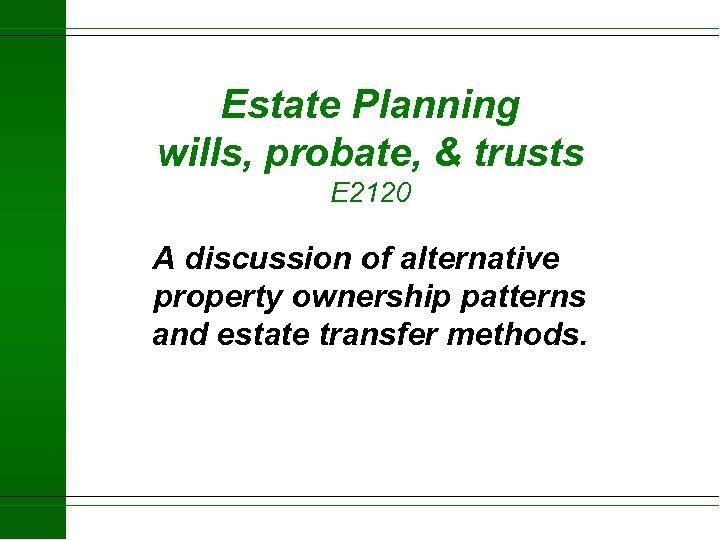 Estate Planning wills, probate, & trusts E 2120 A discussion of alternative property ownership