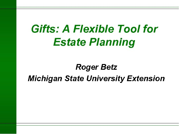 Gifts: A Flexible Tool for Estate Planning Roger Betz Michigan State University Extension