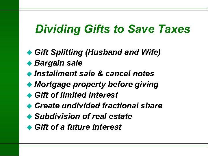 Dividing Gifts to Save Taxes u Gift Splitting (Husband Wife) u Bargain sale u