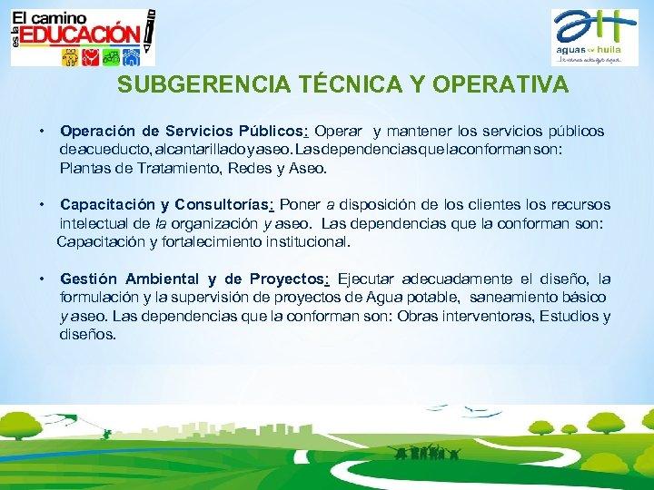 SUBGERENCIA TÉCNICA Y OPERATIVA • Operación de Servicios Públicos: Operar y mantener los servicios